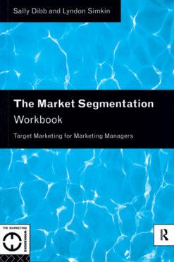 The Market Segmentation Workbook: Target Marketing for Marketing Managers